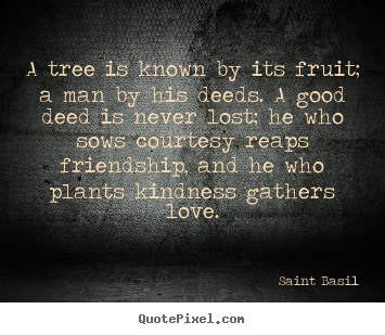 Sayings about love - A tree is known by its fruit; a man by his deeds. a good deed is..