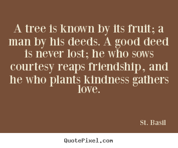 Quotes about love - A tree is known by its fruit; a man by his deeds. a good..