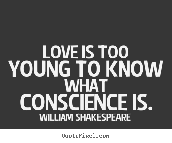 William Shakespeare image quotes - Love is too young to know what conscience is. - Love quotes