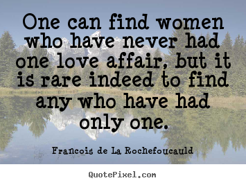 Francois De La Rochefoucauld picture quote - One can find women who have never had one love affair, but it.. - Love quotes