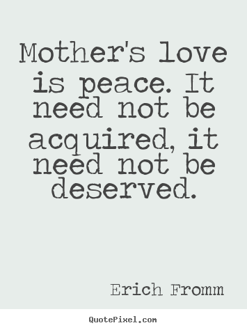 Erich Fromm picture quotes - Mother's love is peace. it need not be acquired, it.. - Love quotes