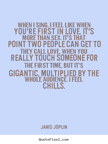 Janis Joplin picture quotes - When i sing, i feel like when you're first in love. it's.. - Love quotes