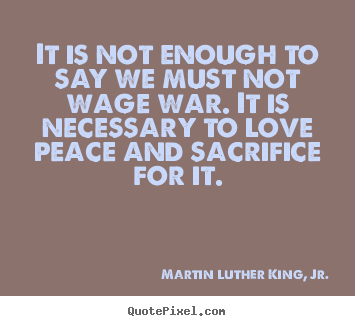 Love quotes - It is not enough to say we must not wage war. it is necessary..