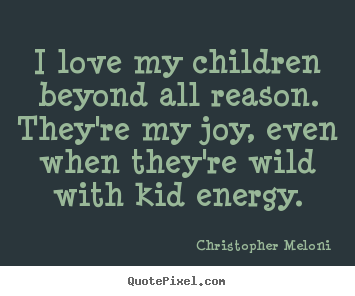 Christopher Meloni picture quote - I love my children beyond all reason. they're my joy, even when they're.. - Love quotes