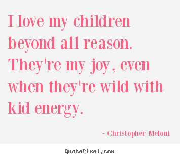 Christopher Meloni image quotes - I love my children beyond all reason. they're my joy, even when they're.. - Love quote
