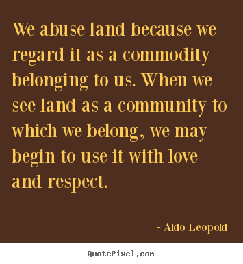 Commodity Quotes Mesmerizing Aldo Leopold Picture Quotes  We Abuse Land Because We Regard It