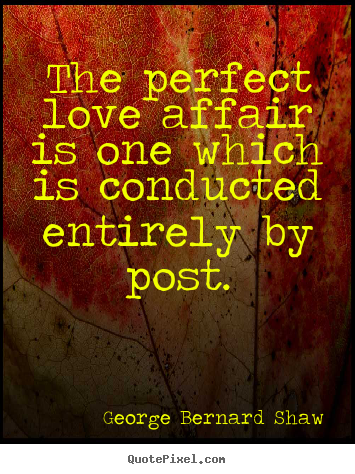 Love quote - The perfect love affair is one which is conducted..