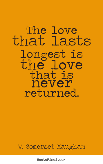 Love sayings - The love that lasts longest is the love that is never returned.