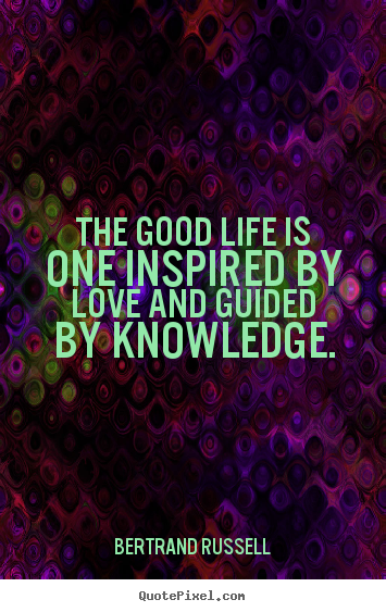 The good life is one inspired by love and guided by knowledge. Bertrand Russell  love quotes