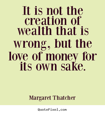 It is not the creation of wealth that is wrong,.. Margaret Thatcher  love quotes