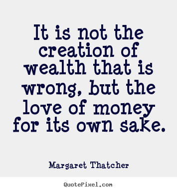 Love sayings - It is not the creation of wealth that is wrong, but the love..