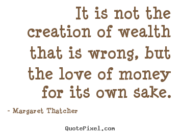 Quote about love - It is not the creation of wealth that is wrong, but the love of..