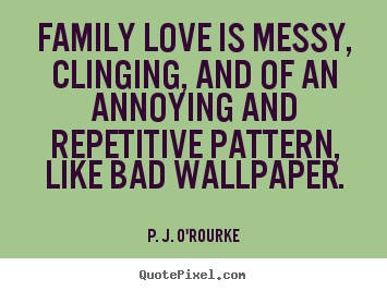 Family love is messy, clinging, and of an annoying and.. P. J. O'Rourke good love sayings