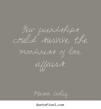 Few friendships could survive the moodiness.. Mason Cooley greatest love quotes