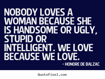 Quotes about love - Nobody loves a woman because she is handsome or ugly,..