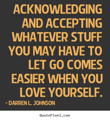 Sayings about love - Acknowledging and accepting whatever stuff you may have..