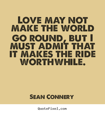 Love may not make the world go round, but i must admit that it makes.. Sean Connery famous love quotes