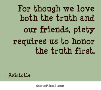 Love quote - For though we love both the truth and our friends,..