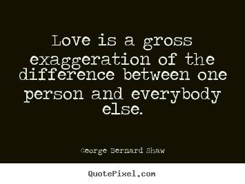 Quotes about love - Love is a gross exaggeration of the difference..