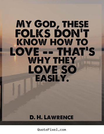 D H Lawrence Quotes About Love : Quotes about love - My god, these folks dont know how to love -- that ...