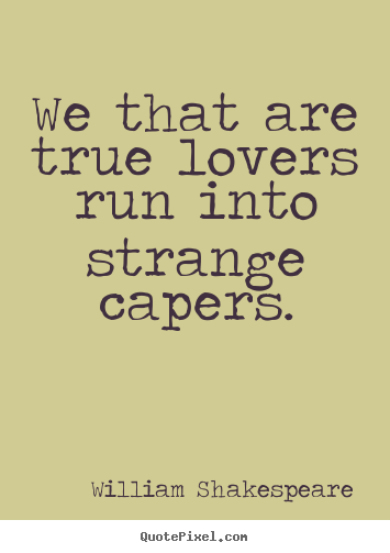 Love Quotes For Him By William Shakespeare : ... true lovers run into strange capers. William Shakespeare love sayings