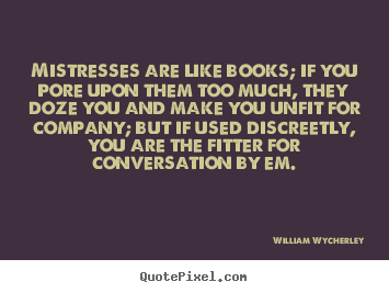 William Wycherley picture quote - Mistresses are like books; if you pore upon them.. - Love quote