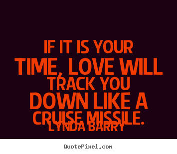 Love quotes - If it is your time, love will track you down like a cruise missile.
