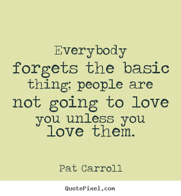 How to make photo quote about love - Everybody forgets the basic thing; people are not going..
