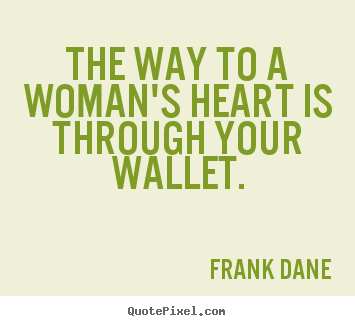 Love Quotes The Way To A Woman S Heart Is Through Your Wallet