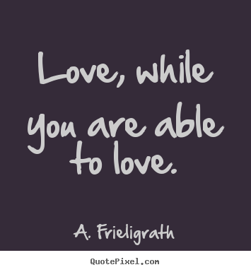 Create graphic picture quotes about love - Love, while you are able to love.
