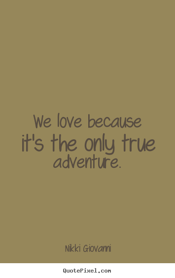 Adventure Love Quotes Impressive Nikki Giovanni Picture Quote We Love Because It's The Only True