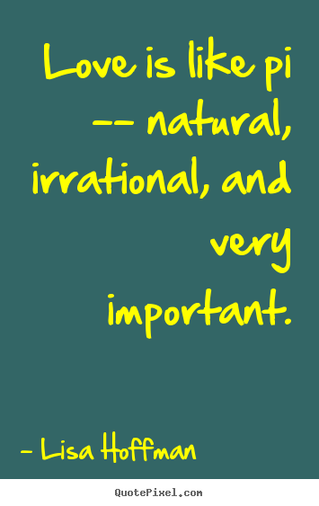 Love quotes - Love is like pi -- natural, irrational, and..