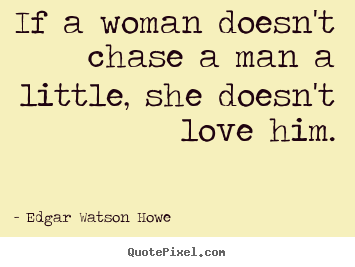 Quotes about love - If a woman doesn't chase a man a little, she doesn't love..