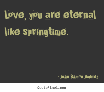 Quote about love - Love, you are eternal like springtime.
