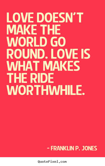 Franklin P. Jones pictures sayings - Love doesn't make the world go round. love is what makes.. - Love quotes