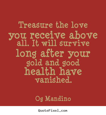 Quote about love - Treasure the love you receive above all. it will survive long after..