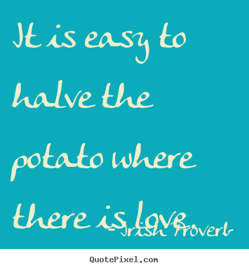 Quotes about love - It is easy to halve the potato where there is love.