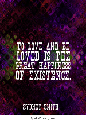 Sydney Smith picture quotes - To love and be loved is the great happiness of existence. - Love quotes