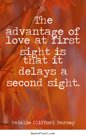 Natalie Clifford Barney photo quotes - The advantage of love at first sight is that it delays a second sight. - Love quotes