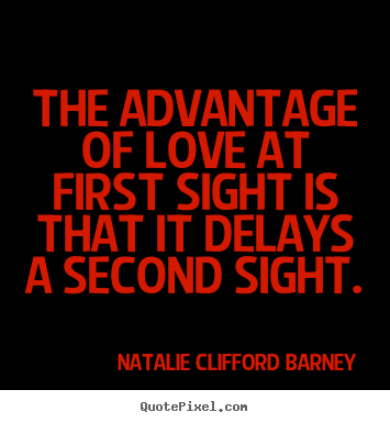Love sayings - The advantage of love at first sight is that it delays a second sight.