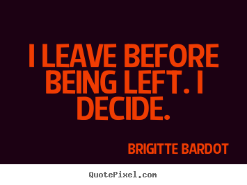 Brigitte Bardot picture quotes - I leave before being left. i decide. - Love sayings