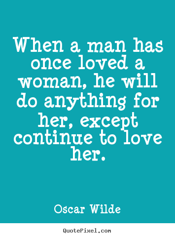 Create graphic picture quotes about love - When a man has once loved a woman, he will do anything for her, except..