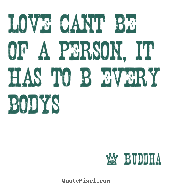 Quote about love - Love cant be of a person, it has to b every bodys