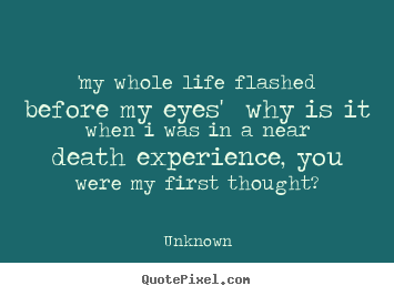Design picture quotes about love - 'my whole life flashed before my eyes' why is it..
