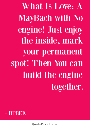 BPBEE pictures sayings - What is love: a maybach with no engine! just enjoy the.. - Love sayings