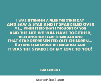 Love quotes - I was sitting in a filed the other day and saw a star and it sparkeled..