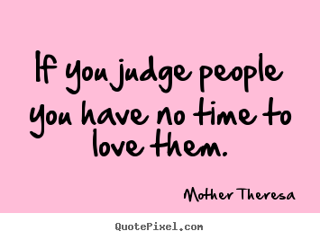 Quote about love - If you judge people you have no time to love them.