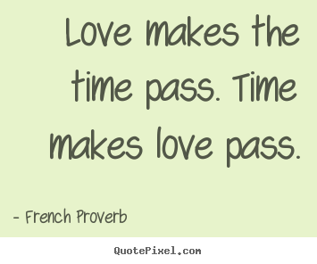 Image Quotes About Love And Time : ... quote - Love makes the time pass. time makes love pass. - Love quotes