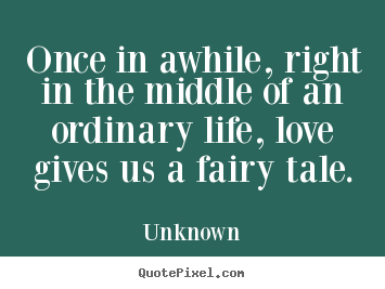 Make custom photo quotes about love - Once in awhile, right in the middle of an ordinary life, love..