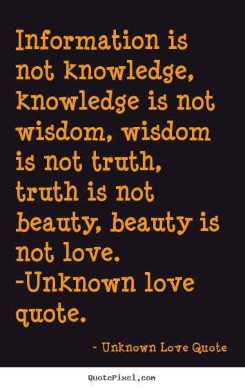 Information is not knowledge, knowledge is not wisdom, wisdom is not.. Unknown Love Quote  love quotes